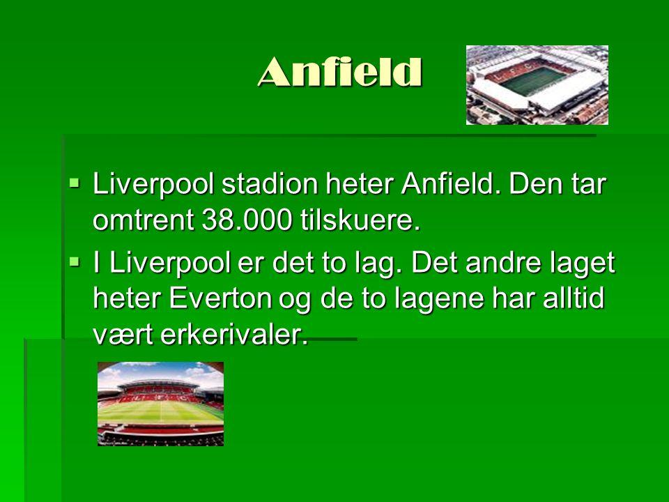 Anfield  Liverpool stadion heter Anfield. Den tar omtrent 38.000 tilskuere.