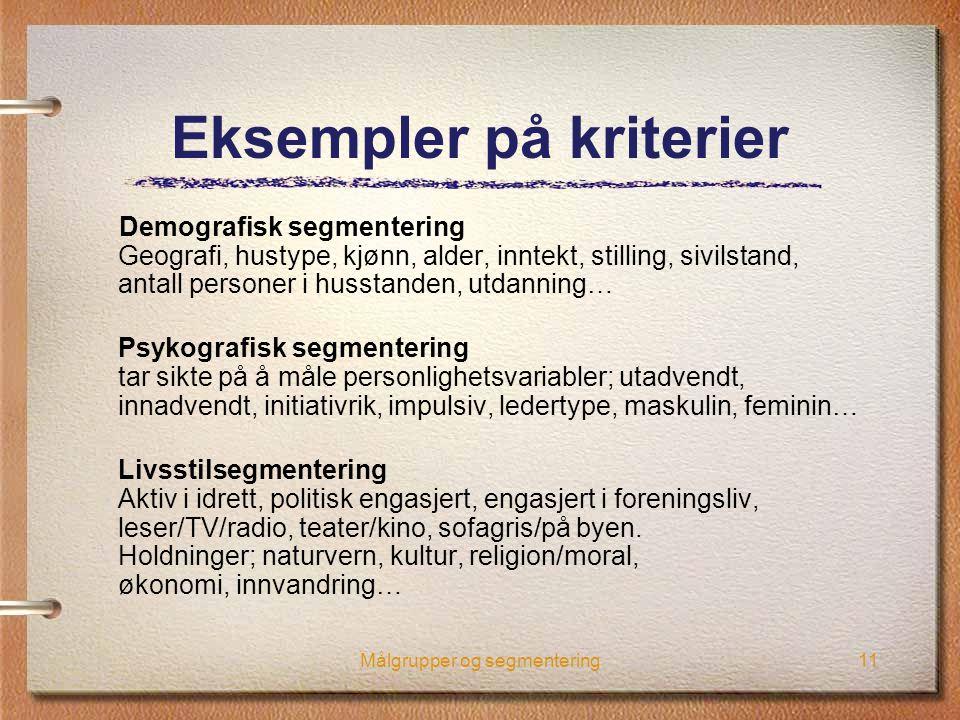 Målgrupper og segmentering11 Eksempler på kriterier Demografisk segmentering Geografi, hustype, kjønn, alder, inntekt, stilling, sivilstand, antall pe