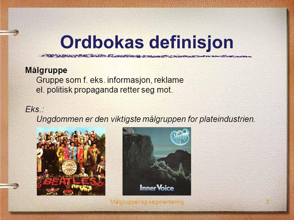 Målgrupper og segmentering3 Ordbokas definisjon Målgruppe Gruppe som f. eks. informasjon, reklame el. politisk propaganda retter seg mot. Eks.: Ungdom