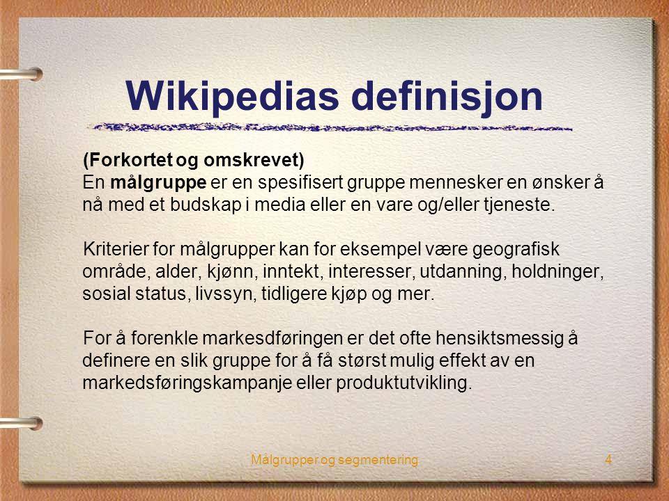 Målgrupper og segmentering4 Wikipedias definisjon (Forkortet og omskrevet) En målgruppe er en spesifisert gruppe mennesker en ønsker å nå med et budsk