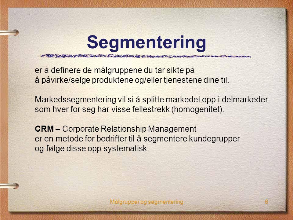 Målgrupper og segmentering6 Segmentering er å definere de målgruppene du tar sikte på å påvirke/selge produktene og/eller tjenestene dine til. Markeds