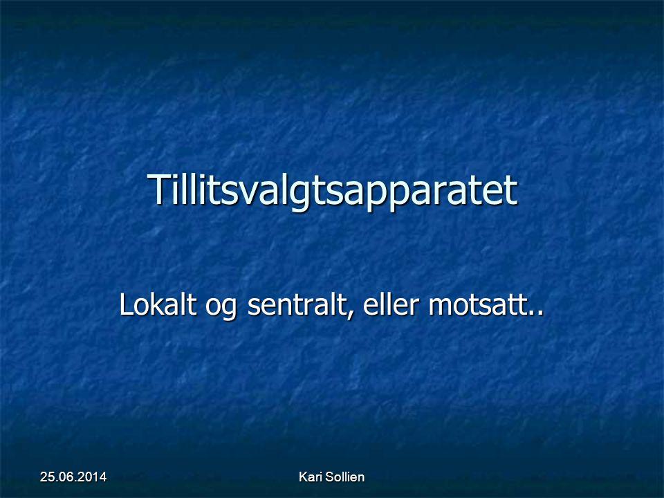 Kari Sollien Tillitsvalgtsapparatet Lokalt og sentralt, eller motsatt.. 25.06.2014