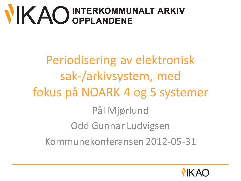 Periodisering av elektronisk sak-/arkivsystem, med fokus på NOARK 4 og 5 systemer Pål Mjørlund Odd Gunnar Ludvigsen Kommunekonferansen 2012-05-31