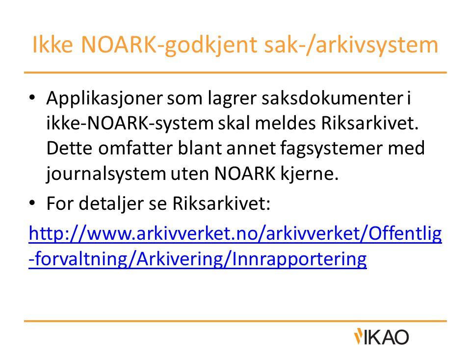 Ikke NOARK-godkjent sak-/arkivsystem • Applikasjoner som lagrer saksdokumenter i ikke-NOARK-system skal meldes Riksarkivet. Dette omfatter blant annet