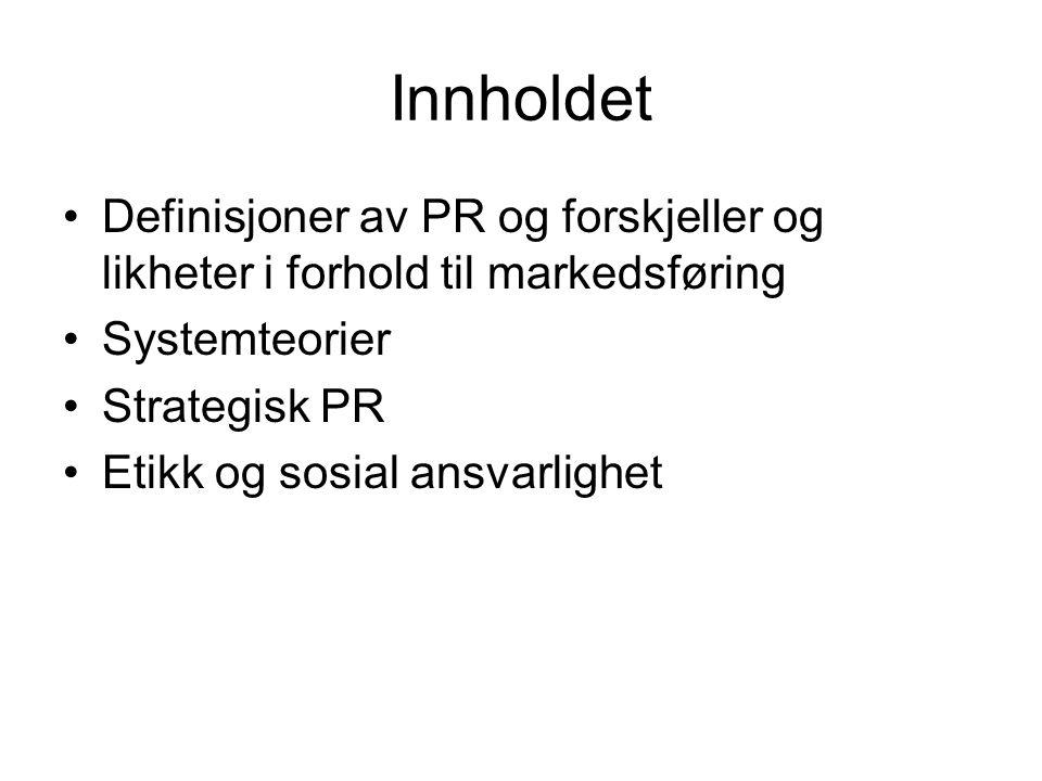 Innholdet •Definisjoner av PR og forskjeller og likheter i forhold til markedsføring •Systemteorier •Strategisk PR •Etikk og sosial ansvarlighet
