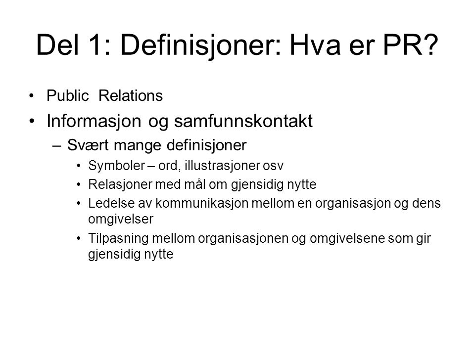 Del 1: Definisjoner: Hva er PR? •Public Relations •Informasjon og samfunnskontakt –Svært mange definisjoner •Symboler – ord, illustrasjoner osv •Relas