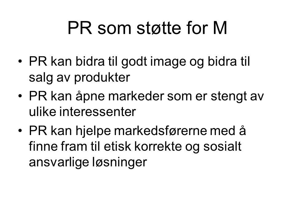 PR som støtte for M •PR kan bidra til godt image og bidra til salg av produkter •PR kan åpne markeder som er stengt av ulike interessenter •PR kan hjelpe markedsførerne med å finne fram til etisk korrekte og sosialt ansvarlige løsninger