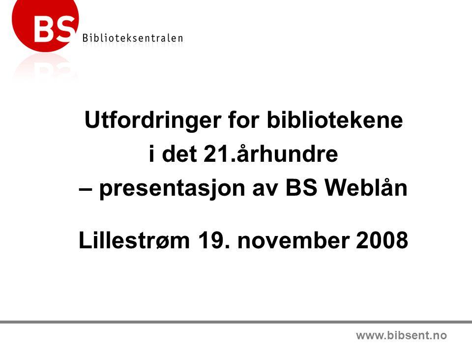 www.bibsent.no Utfordringer for bibliotekene i det 21.århundre – presentasjon av BS Weblån Lillestrøm 19.