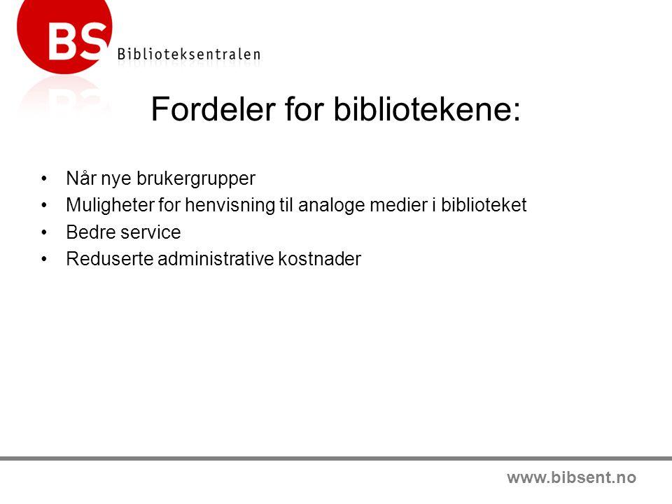 www.bibsent.no Fordeler for bibliotekene: •Når nye brukergrupper •Muligheter for henvisning til analoge medier i biblioteket •Bedre service •Reduserte administrative kostnader