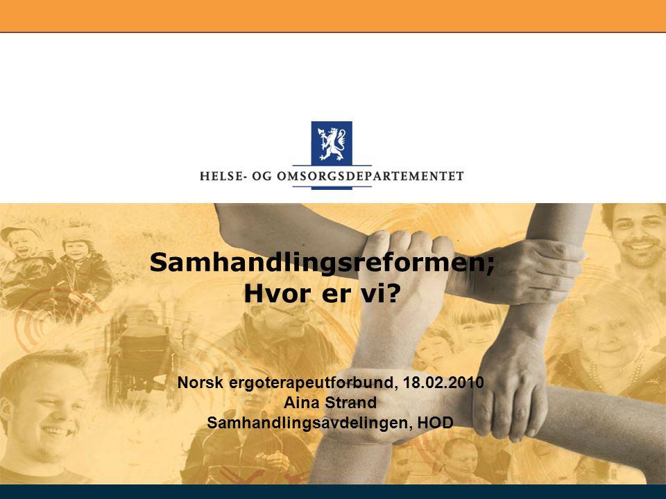 Norsk ergoterapeutforbund, 18.02.2010 Aina Strand Samhandlingsavdelingen, HOD Samhandlingsreformen; Hvor er vi?