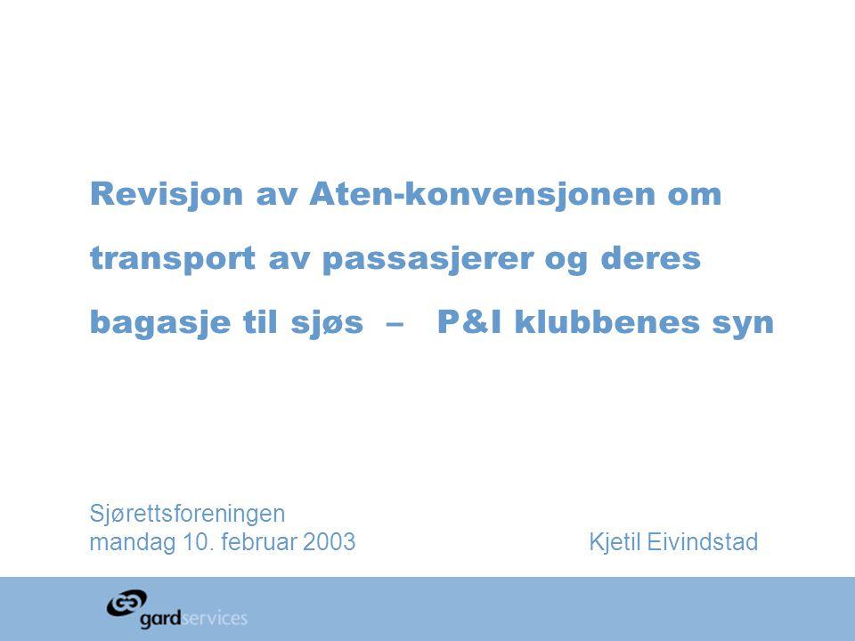 Revisjon av Aten-konvensjonen om transport av passasjerer og deres bagasje til sjøs – P&I klubbenes syn Sjørettsforeningen mandag 10. februar 2003 Kje