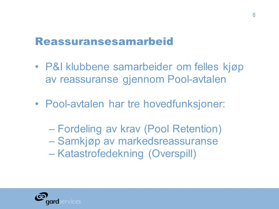6 Reassuransesamarbeid •P&I klubbene samarbeider om felles kjøp av reassuranse gjennom Pool-avtalen •Pool-avtalen har tre hovedfunksjoner: –Fordeling