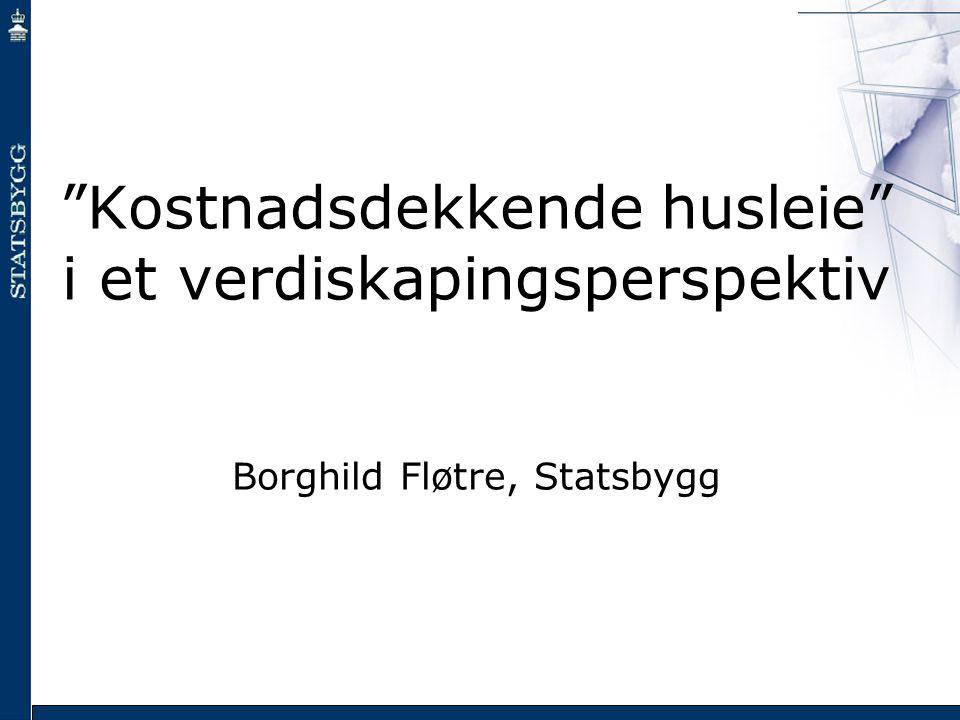 """""""Kostnadsdekkende husleie"""" i et verdiskapingsperspektiv Borghild Fløtre, Statsbygg"""