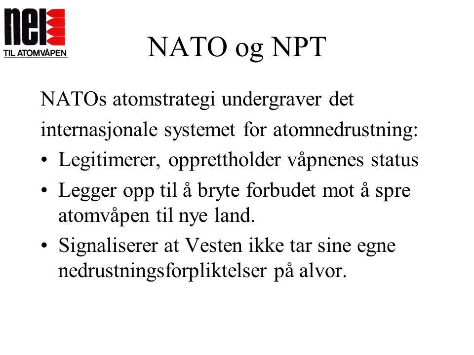 NATO og NPT NATOs atomstrategi undergraver det internasjonale systemet for atomnedrustning: •Legitimerer, opprettholder våpnenes status •Legger opp ti