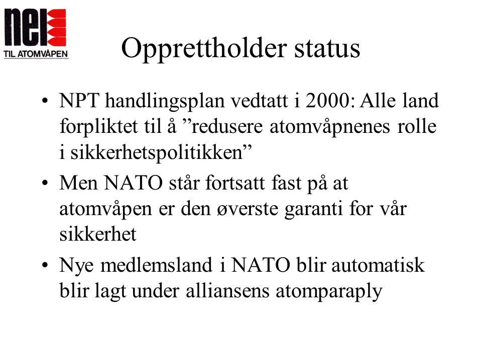 """Opprettholder status •NPT handlingsplan vedtatt i 2000: Alle land forpliktet til å """"redusere atomvåpnenes rolle i sikkerhetspolitikken"""" •Men NATO står"""