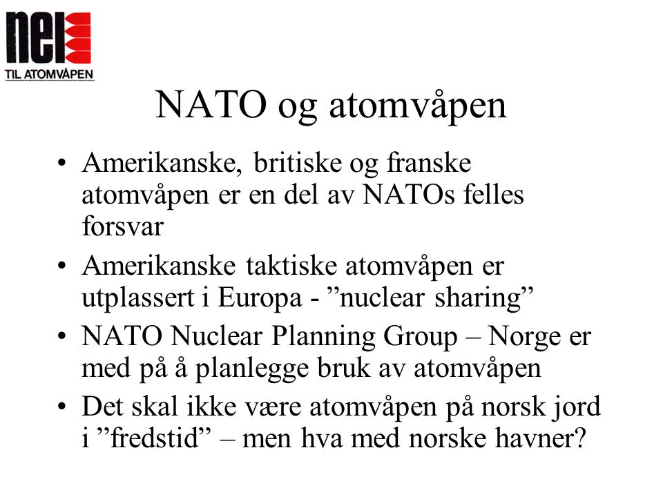 NATO og NPT NATOs atomstrategi undergraver det internasjonale systemet for atomnedrustning: •Legitimerer, opprettholder våpnenes status •Legger opp til å bryte forbudet mot å spre atomvåpen til nye land.