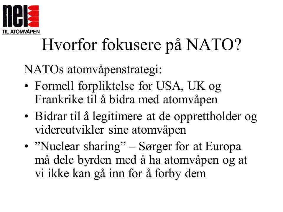 Hvorfor fokusere på NATO? NATOs atomvåpenstrategi: •Formell forpliktelse for USA, UK og Frankrike til å bidra med atomvåpen •Bidrar til å legitimere a