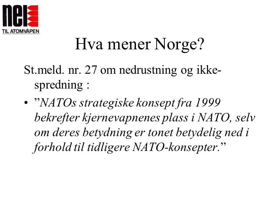 """Hva mener Norge? St.meld. nr. 27 om nedrustning og ikke- spredning : •""""NATOs strategiske konsept fra 1999 bekrefter kjernevapnenes plass i NATO, selv"""