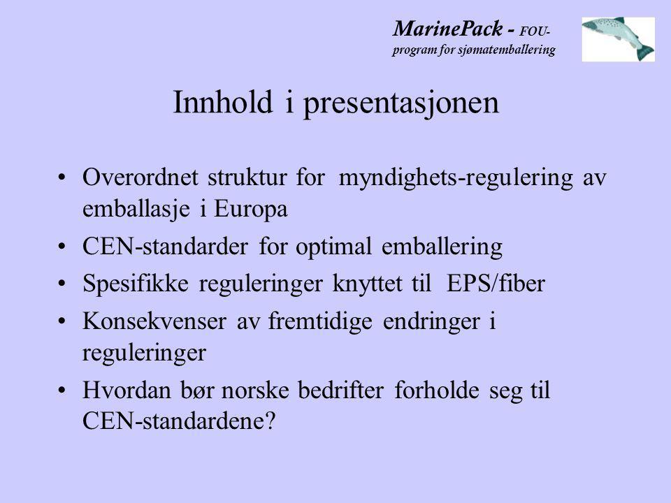 MarinePack - FOU- program for sjømatemballering Innhold i presentasjonen •Overordnet struktur for myndighets-regulering av emballasje i Europa •CEN-standarder for optimal emballering •Spesifikke reguleringer knyttet til EPS/fiber •Konsekvenser av fremtidige endringer i reguleringer •Hvordan bør norske bedrifter forholde seg til CEN-standardene