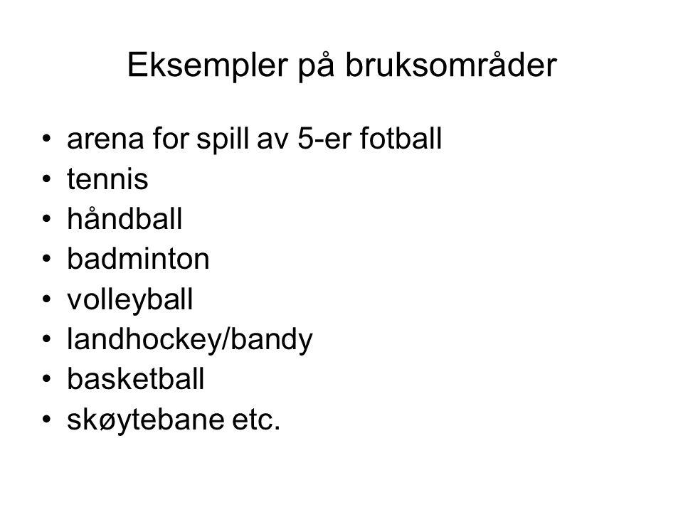 Eksempler på bruksområder •arena for spill av 5-er fotball •tennis •håndball •badminton •volleyball •landhockey/bandy •basketball •skøytebane etc.