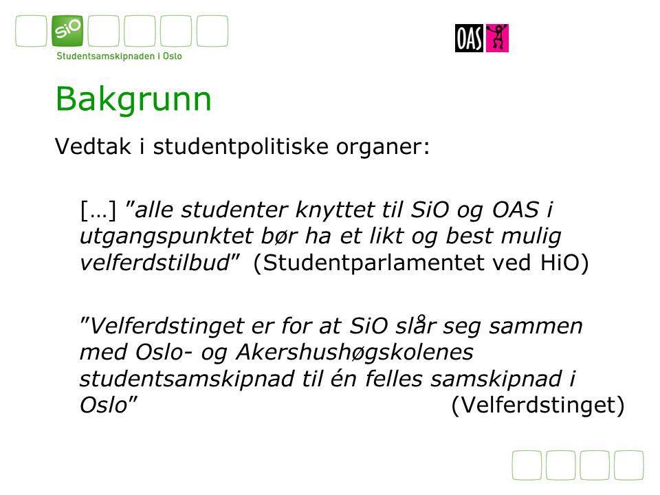 Bakgrunn Vedtak i studentpolitiske organer: […] alle studenter knyttet til SiO og OAS i utgangspunktet bør ha et likt og best mulig velferdstilbud (Studentparlamentet ved HiO) Velferdstinget er for at SiO slår seg sammen med Oslo- og Akershushøgskolenes studentsamskipnad til én felles samskipnad i Oslo (Velferdstinget)