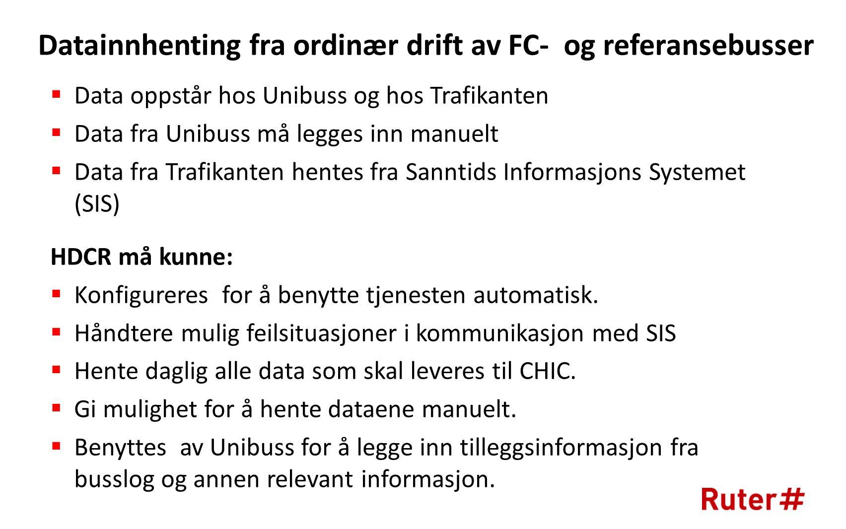 Datainnhenting fra ordinær drift av FC- og referansebusser  Data oppstår hos Unibuss og hos Trafikanten  Data fra Unibuss må legges inn manuelt  Data fra Trafikanten hentes fra Sanntids Informasjons Systemet (SIS) HDCR må kunne:  Konfigureres for å benytte tjenesten automatisk.