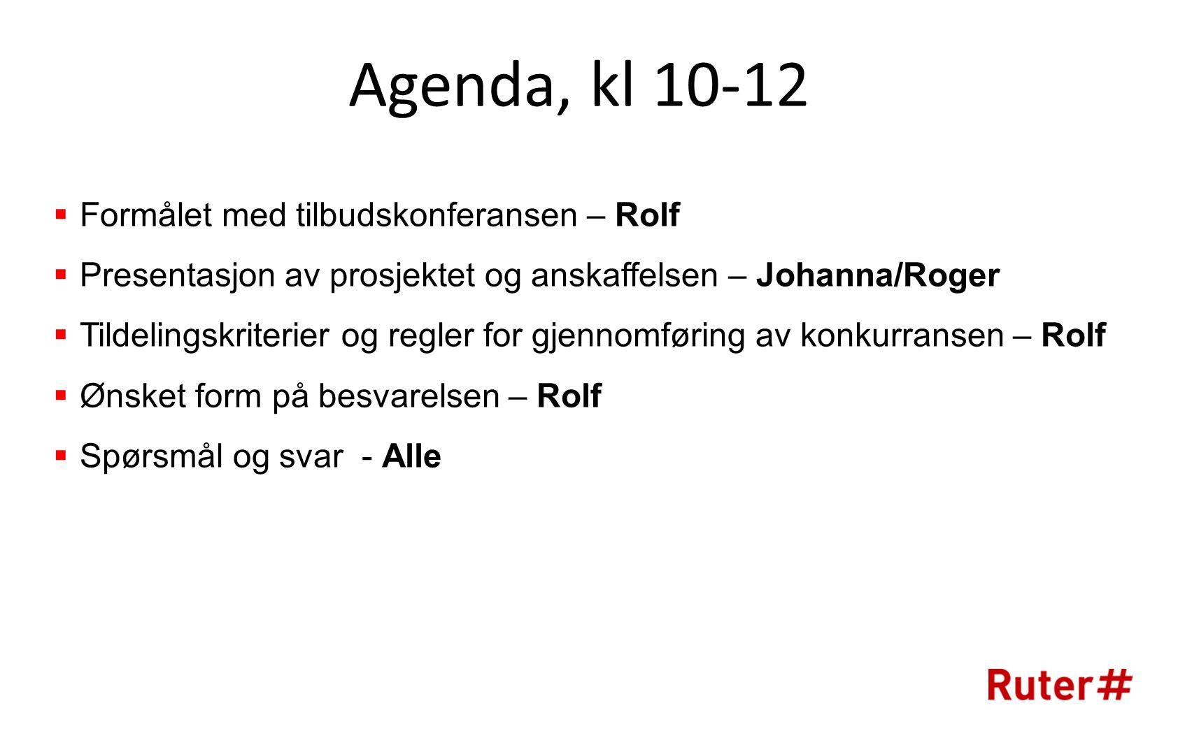 Agenda, kl 10-12  Formålet med tilbudskonferansen – Rolf  Presentasjon av prosjektet og anskaffelsen – Johanna/Roger  Tildelingskriterier og regler for gjennomføring av konkurransen – Rolf  Ønsket form på besvarelsen – Rolf  Spørsmål og svar - Alle