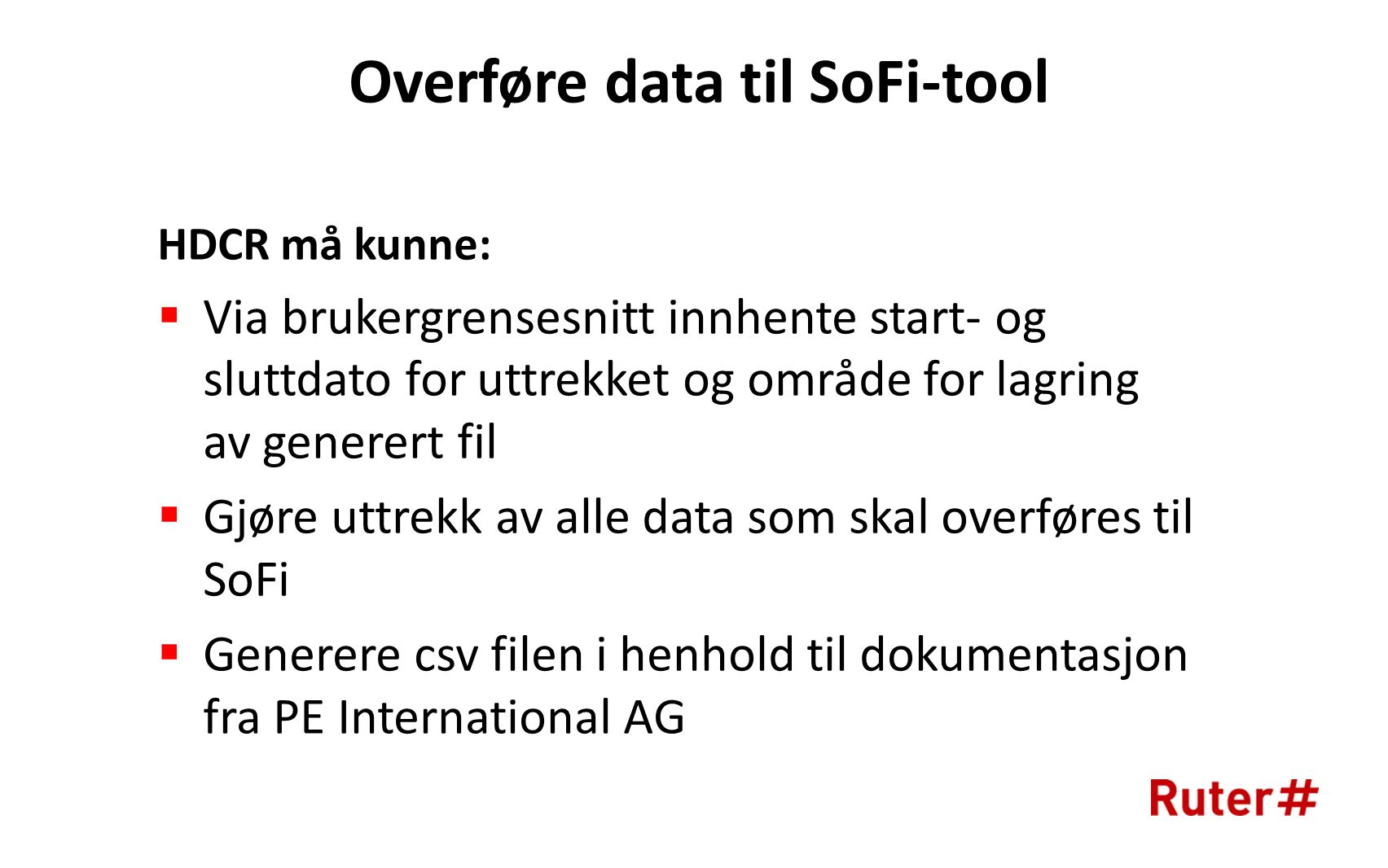 Overføre data til SoFi-tool HDCR må kunne:  Via brukergrensesnitt innhente start- og sluttdato for uttrekket og område for lagring av generert fil  Gjøre uttrekk av alle data som skal overføres til SoFi  Generere csv filen i henhold til dokumentasjon fra PE International AG