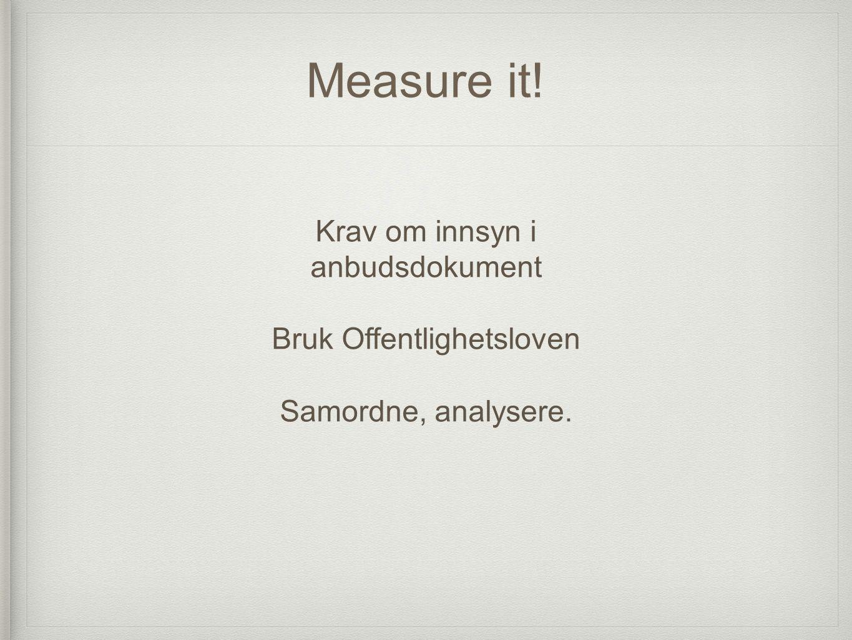 Measure it! Krav om innsyn i anbudsdokument Bruk Offentlighetsloven Samordne, analysere.