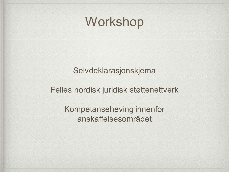 Workshop Selvdeklarasjonskjema Felles nordisk juridisk støttenettverk Kompetanseheving innenfor anskaffelsesområdet