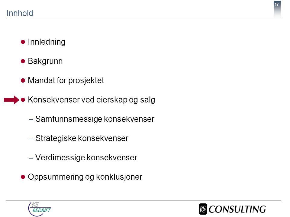 17 Innhold  Innledning  Bakgrunn  Mandat for prosjektet  Konsekvenser ved eierskap og salg –Samfunnsmessige konsekvenser –Strategiske konsekvenser –Verdimessige konsekvenser  Oppsummering og konklusjoner