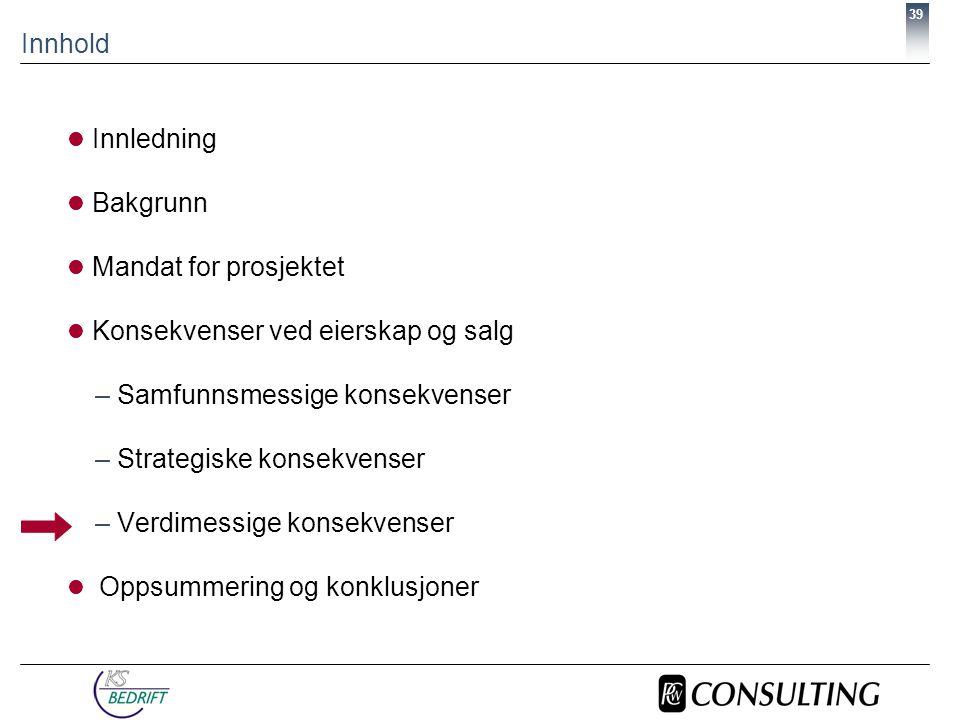 39 Innhold  Innledning  Bakgrunn  Mandat for prosjektet  Konsekvenser ved eierskap og salg –Samfunnsmessige konsekvenser –Strategiske konsekvenser –Verdimessige konsekvenser  Oppsummering og konklusjoner