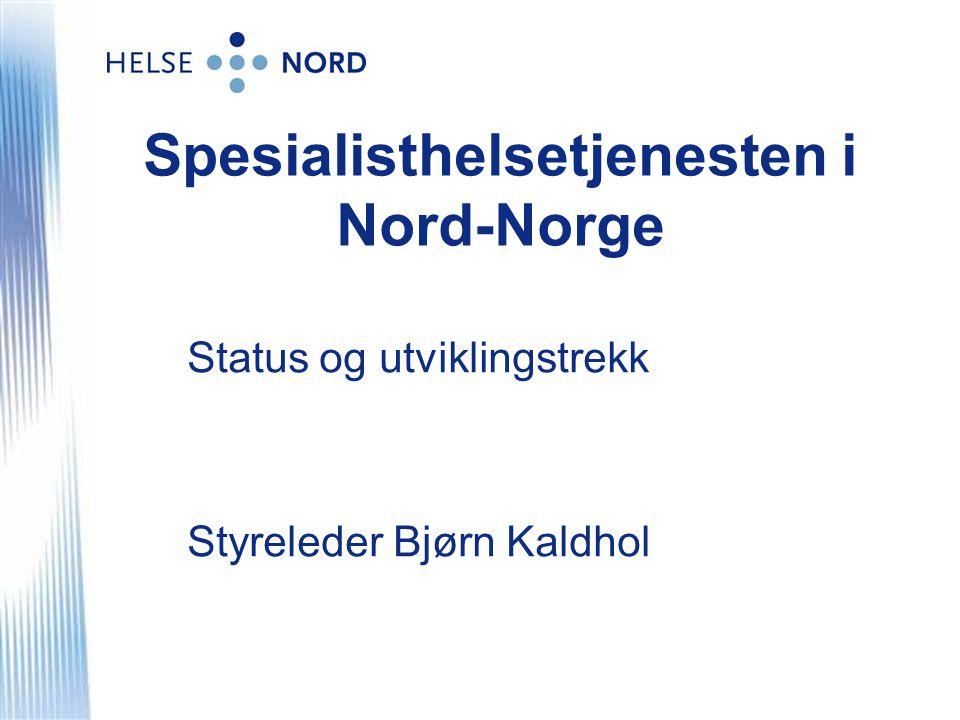 Spesialisthelsetjenesten i Nord-Norge Status og utviklingstrekk Styreleder Bjørn Kaldhol