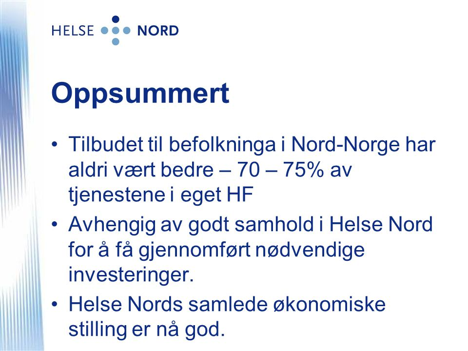 Oppsummert •Tilbudet til befolkninga i Nord-Norge har aldri vært bedre – 70 – 75% av tjenestene i eget HF •Avhengig av godt samhold i Helse Nord for å få gjennomført nødvendige investeringer.