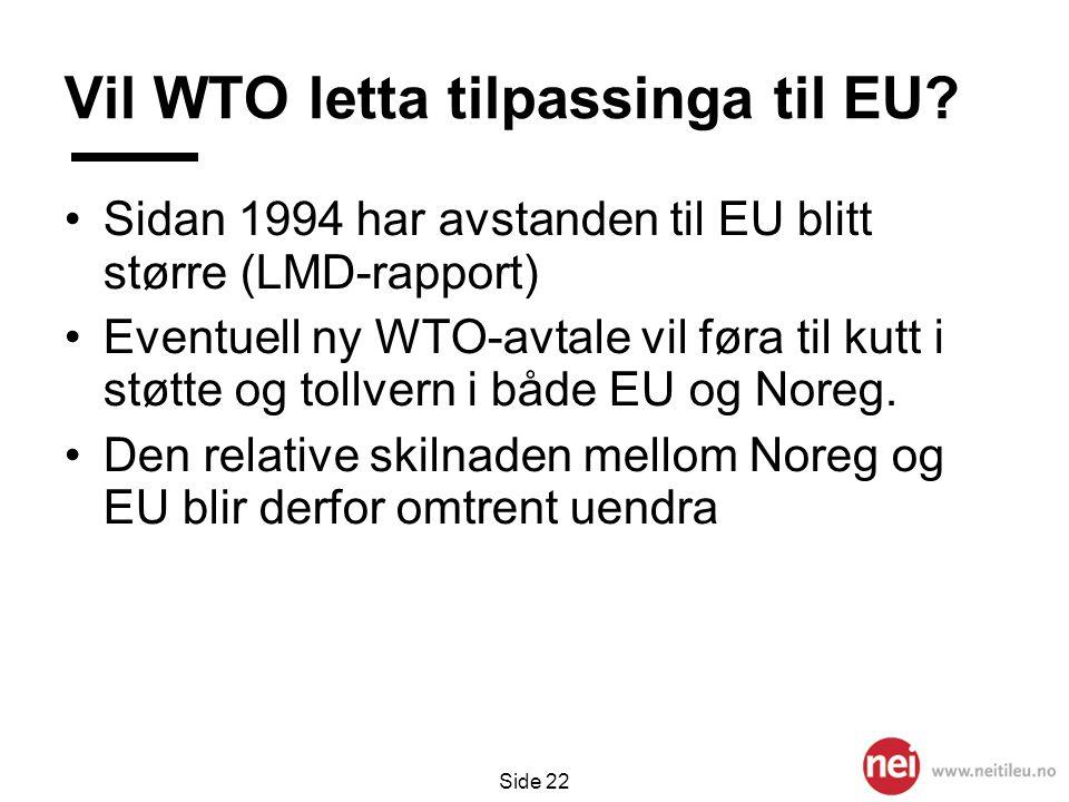 Side 22 Vil WTO letta tilpassinga til EU? •Sidan 1994 har avstanden til EU blitt større (LMD-rapport) •Eventuell ny WTO-avtale vil føra til kutt i st