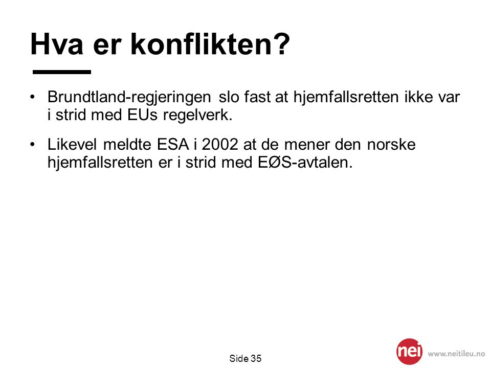 Side 35 Hva er konflikten? •Brundtland-regjeringen slo fast at hjemfallsretten ikke var i strid med EUs regelverk. •Likevel meldte ESA i 2002 at de me