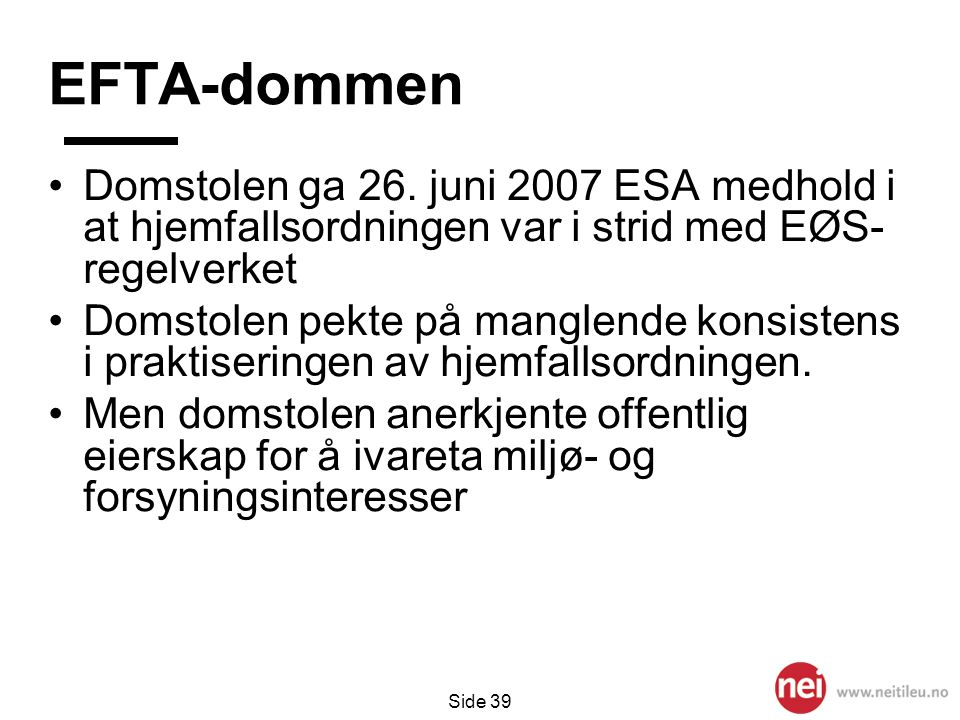 Side 39 EFTA-dommen •Domstolen ga 26. juni 2007 ESA medhold i at hjemfallsordningen var i strid med EØS- regelverket •Domstolen pekte på manglende kon