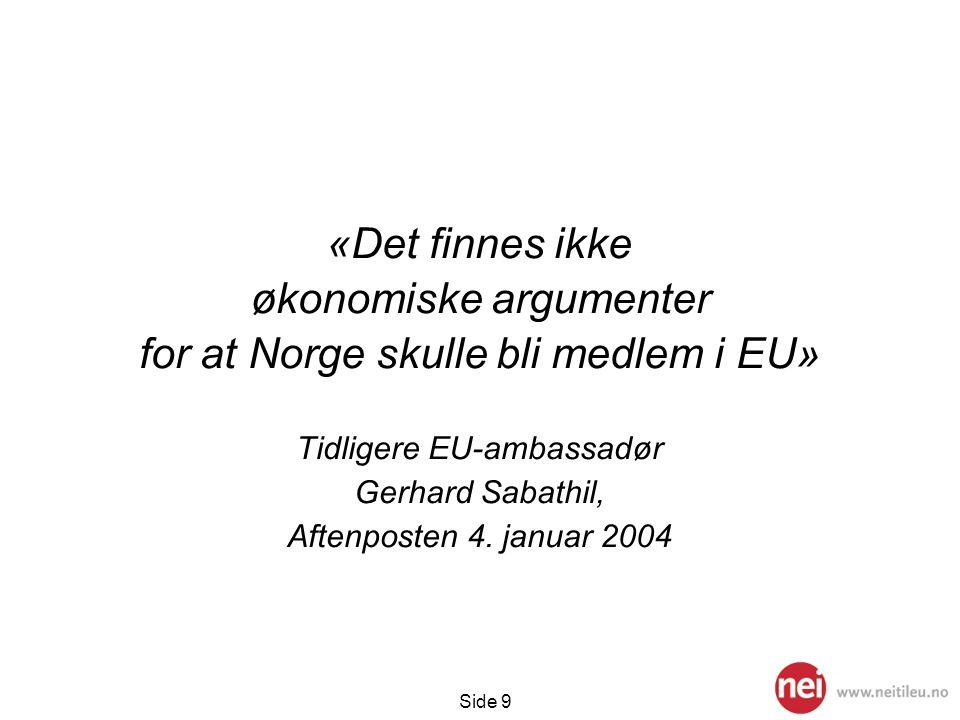 Side 9 «Det finnes ikke økonomiske argumenter for at Norge skulle bli medlem i EU» Tidligere EU-ambassadør Gerhard Sabathil, Aftenposten 4. januar 200