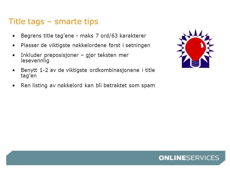 Title tags – smarte tips •Begrens title tag'ene - maks 7 ord/63 karakterer •Plasser de viktigste nøkkelordene først i setningen •Inkluder preposisjone