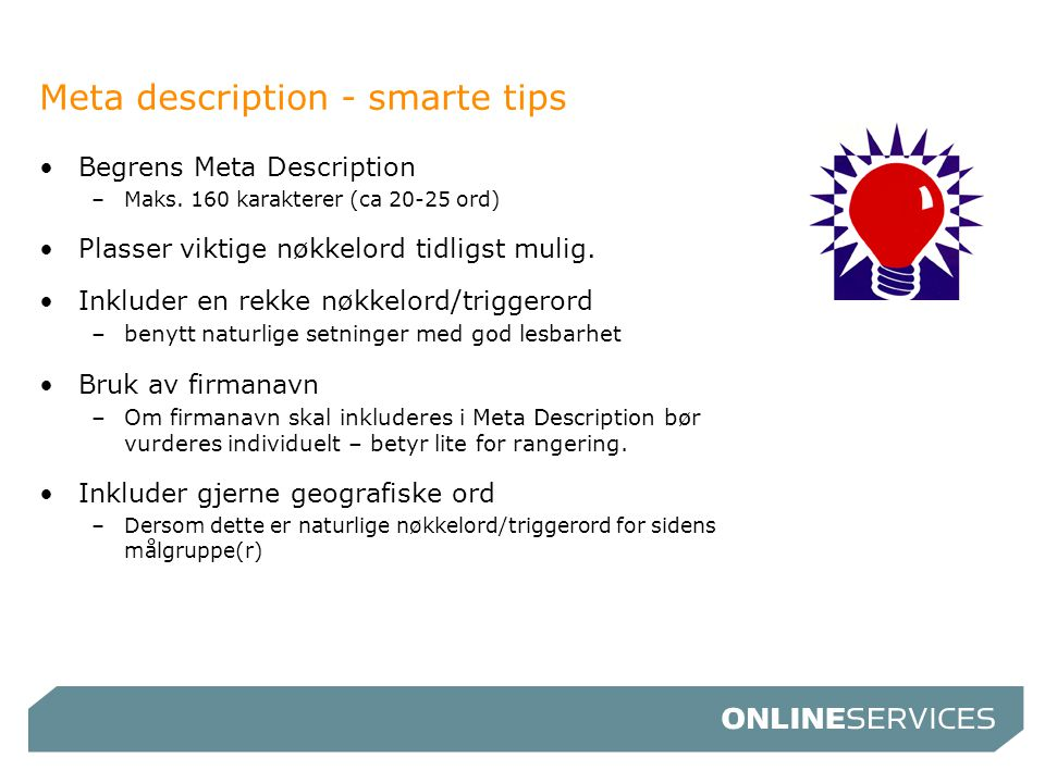 Meta description - smarte tips •Begrens Meta Description –Maks. 160 karakterer (ca 20-25 ord) •Plasser viktige nøkkelord tidligst mulig. •Inkluder en