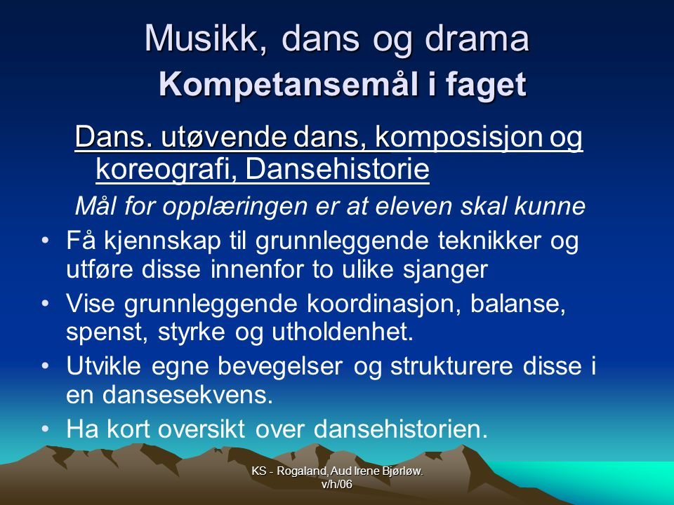 KS - Rogaland, Aud Irene Bjørløw.v/h/06 Musikk, dans og drama Kompetansemål i faget Dans.