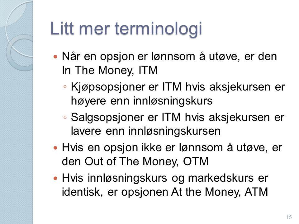 Litt mer terminologi  Når en opsjon er lønnsom å utøve, er den In The Money, ITM ◦ Kjøpsopsjoner er ITM hvis aksjekursen er høyere enn innløsningskur