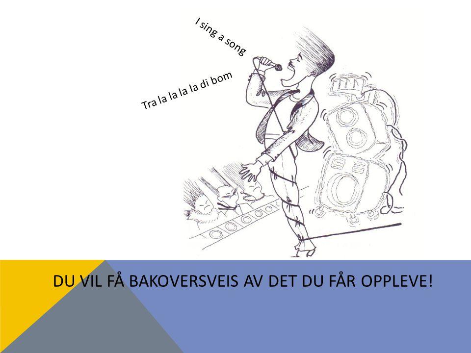 DU VIL FÅ BAKOVERSVEIS AV DET DU FÅR OPPLEVE! I sing a song Tra la la la la di bom
