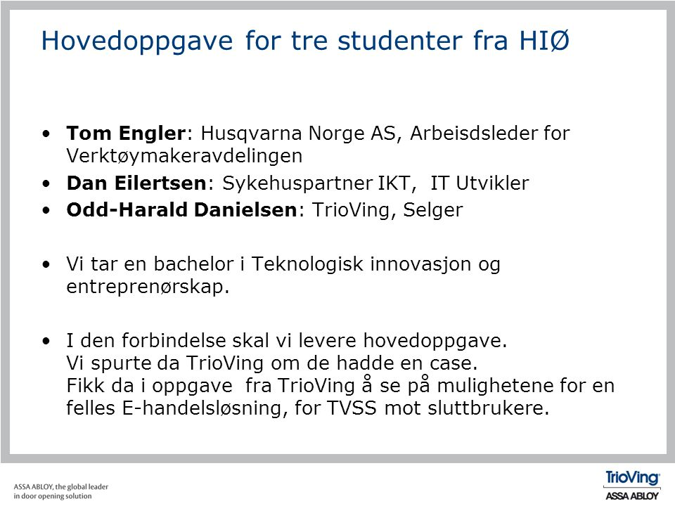 Hovedoppgave for tre studenter fra HIØ •Tom Engler: Husqvarna Norge AS, Arbeisdsleder for Verktøymakeravdelingen •Dan Eilertsen: Sykehuspartner IKT, I