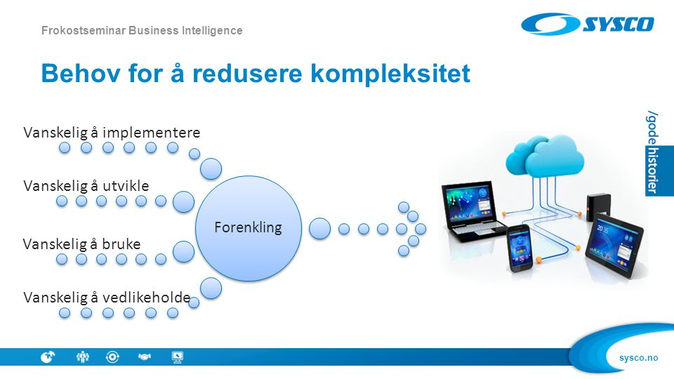 sysco.no Behov for å redusere kompleksitet Frokostseminar Business Intelligence Forenkling Vanskelig å implementere Vanskelig å utvikle Vanskelig å br