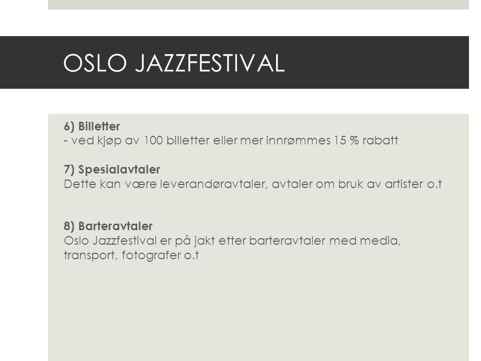 OSLO JAZZFESTIVAL 6) Billetter - ved kjøp av 100 billetter eller mer innrømmes 15 % rabatt 7) Spesialavtaler Dette kan være leverandøravtaler, avtaler om bruk av artister o.t 8) Barteravtaler Oslo Jazzfestival er på jakt etter barteravtaler med media, transport, fotografer o.t