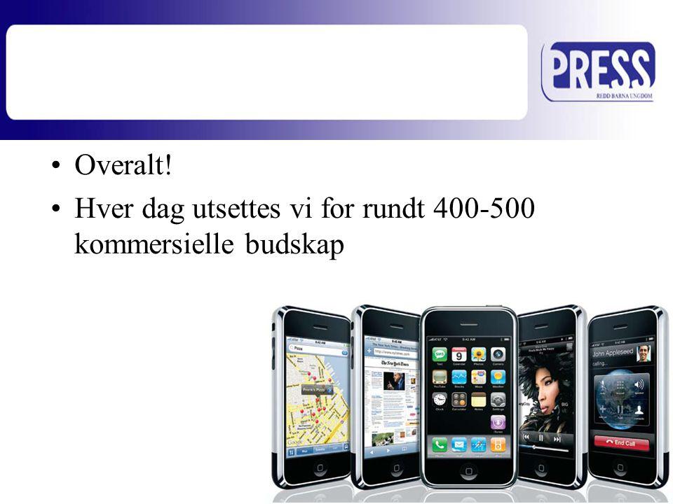 •Overalt! •Hver dag utsettes vi for rundt 400-500 kommersielle budskap