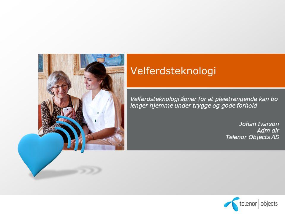 Velferdsteknologi Velferdsteknologi åpner for at pleietrengende kan bo lenger hjemme under trygge og gode forhold Johan Ivarson Adm dir Telenor Objects AS