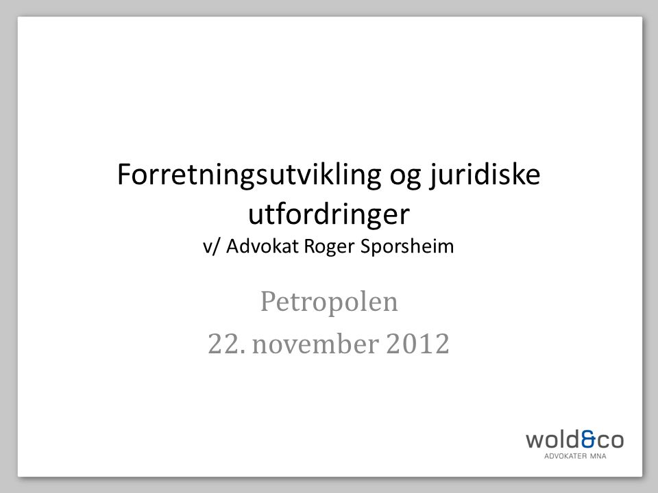 Forretningsutvikling og juridiske utfordringer v/ Advokat Roger Sporsheim Petropolen 22. november 2012