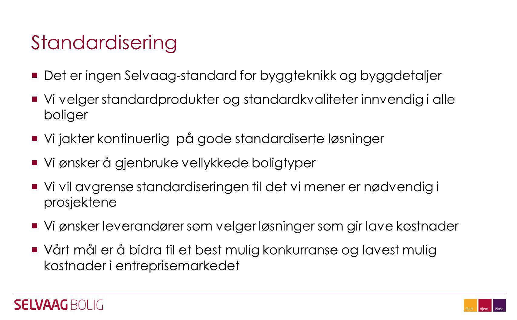 Standardisering  Det er ingen Selvaag-standard for byggteknikk og byggdetaljer  Vi velger standardprodukter og standardkvaliteter innvendig i alle boliger  Vi jakter kontinuerlig på gode standardiserte løsninger  Vi ønsker å gjenbruke vellykkede boligtyper  Vi vil avgrense standardiseringen til det vi mener er nødvendig i prosjektene  Vi ønsker leverandører som velger løsninger som gir lave kostnader  Vårt mål er å bidra til et best mulig konkurranse og lavest mulig kostnader i entreprisemarkedet